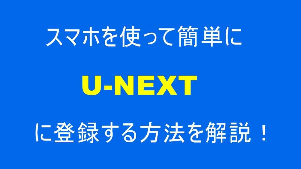 U-NEXT(ユーネクスト)のスマホでの登録方法の流れを解説!登録できないときの確認ポイントも