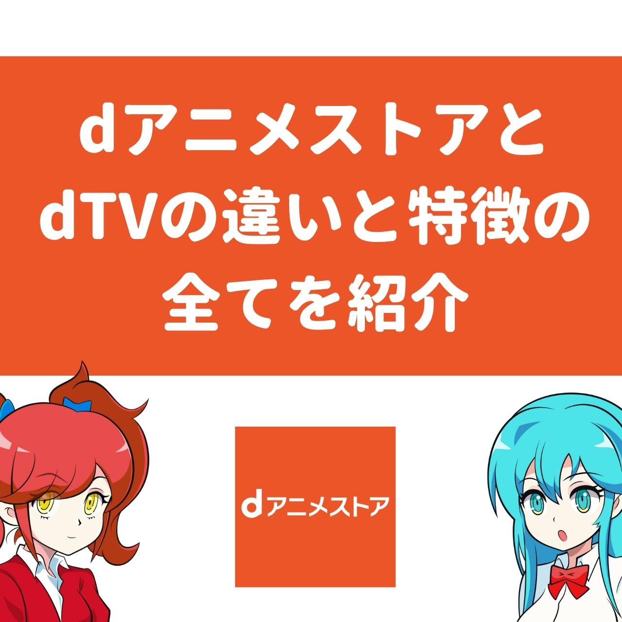 【徹底比較】dアニメストアとdTVの違いと特徴の全てを紹介