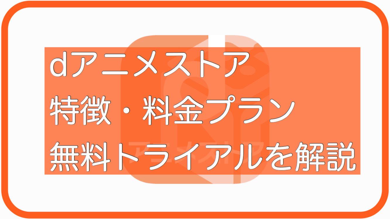 dアニメストアの特徴・料金・無料トライアルについて詳しく解説