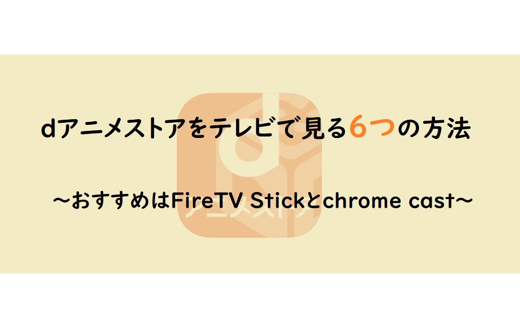 dアニメストアをテレビで見る6つの方法|おすすめはFireTV Stickとchrome cast