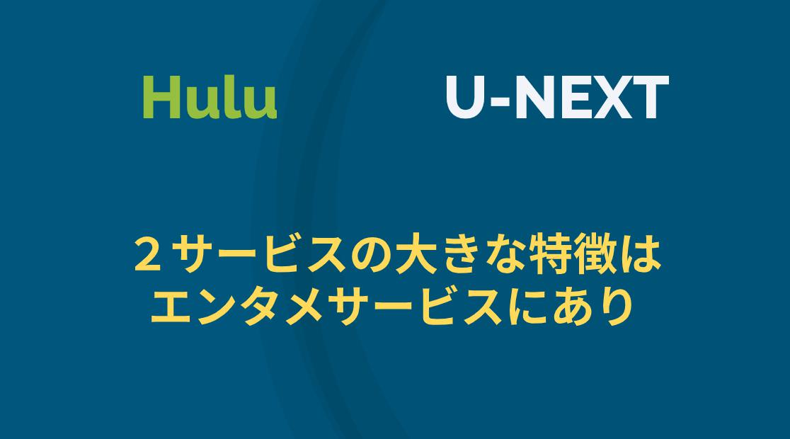 HuluとU-NEXTを比較 | 2サービスの大きな特徴はエンタメサービスにあり