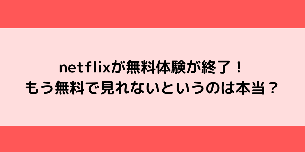 netflixが無料体験が終了!もう無料で見れないというのは本当?