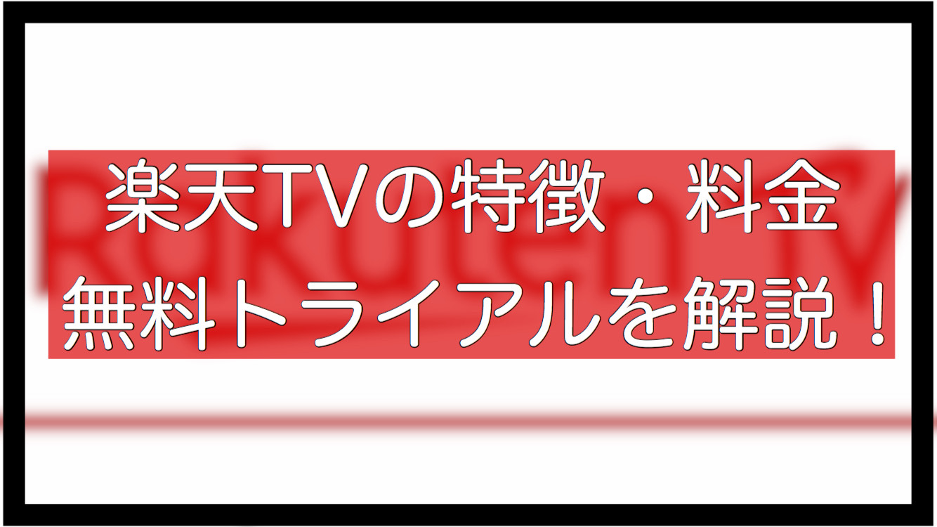 楽天TVの特徴・料金・無料トライアルについて詳しく解説