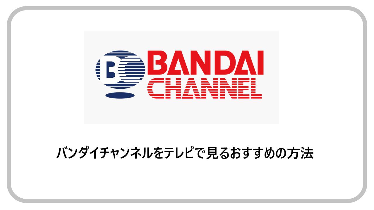 バンダイチャンネルをテレビで見るおすすめの方法