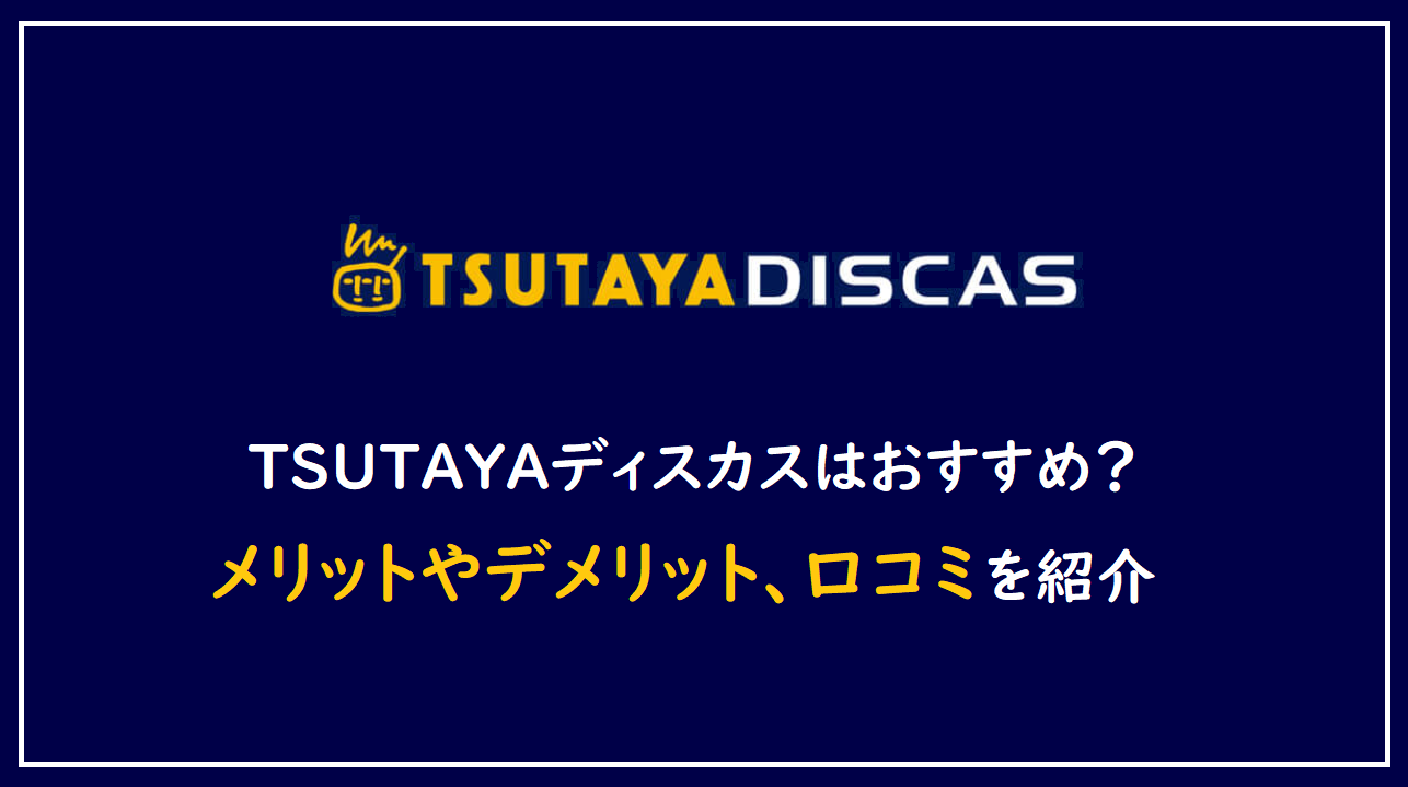 TSUTAYAディスカスはおすすめ?メリットやデメリット、口コミを紹介