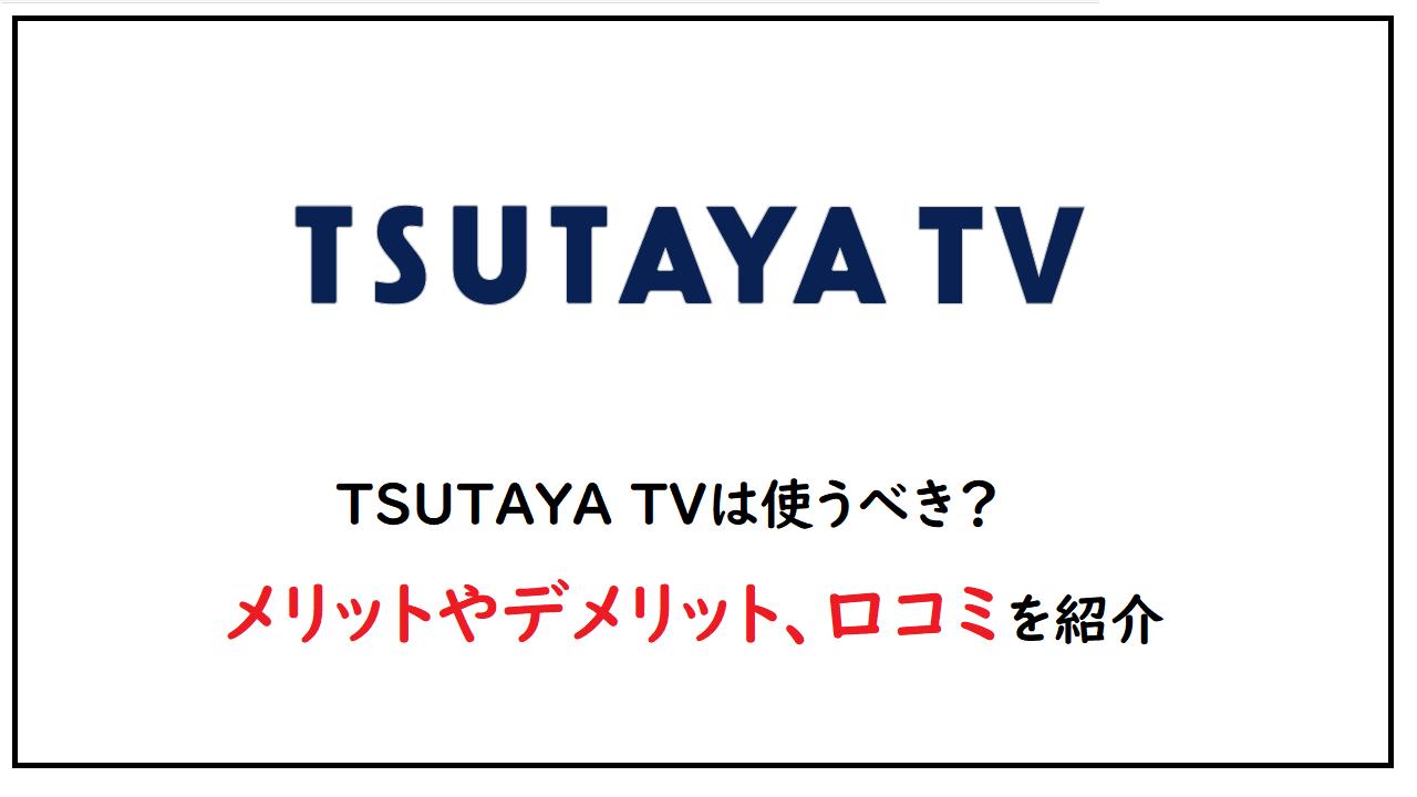 TSUTAYA TVは使うべき?メリットやデメリット、口コミを紹介