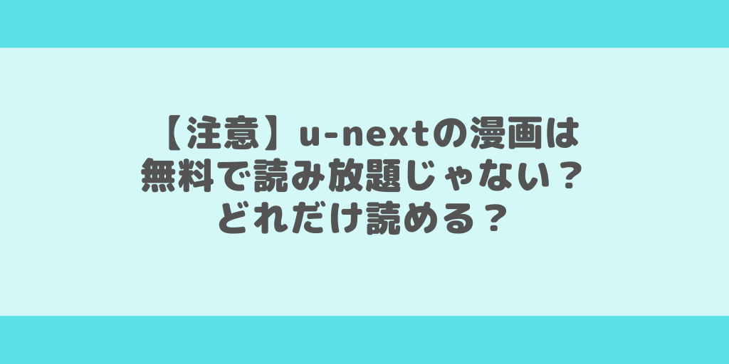 【注意】u-nextの漫画は無料で読み放題じゃない?どれだけ読める?