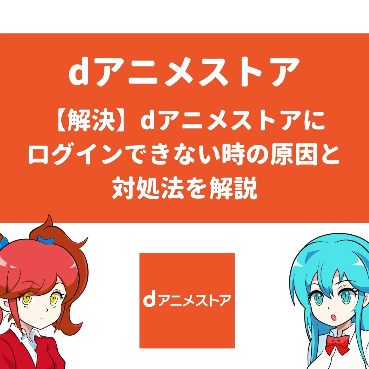 【解決】dアニメストアにログインできない時の原因と対処法を解説