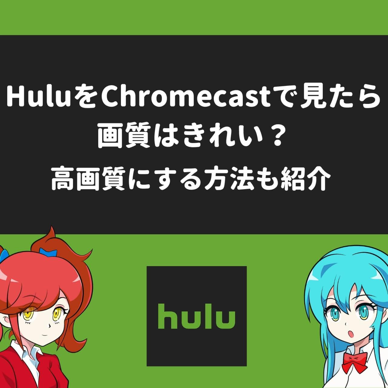 HuluをChromecastで見たら画質はきれい?高画質にする方法も紹介