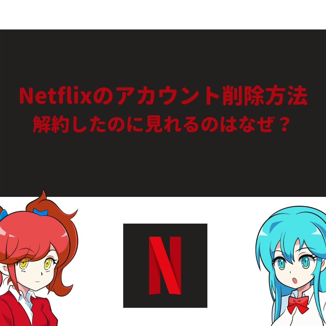 Netflixのアカウント削除方法 | 解約したのに見れるのはなぜ?