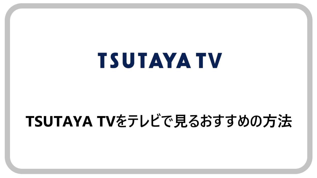 TSUTAYA TVをテレビで見るおすすめの方法