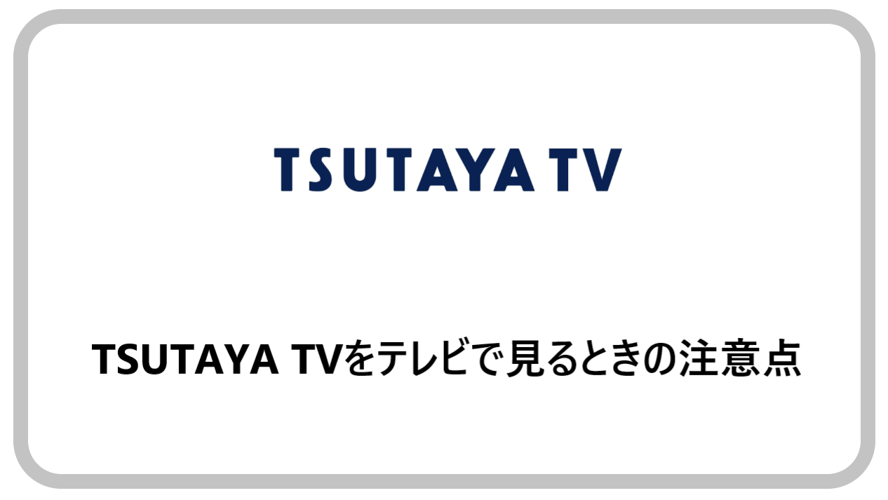 TSUTAYA TVをテレビで見るときの注意点