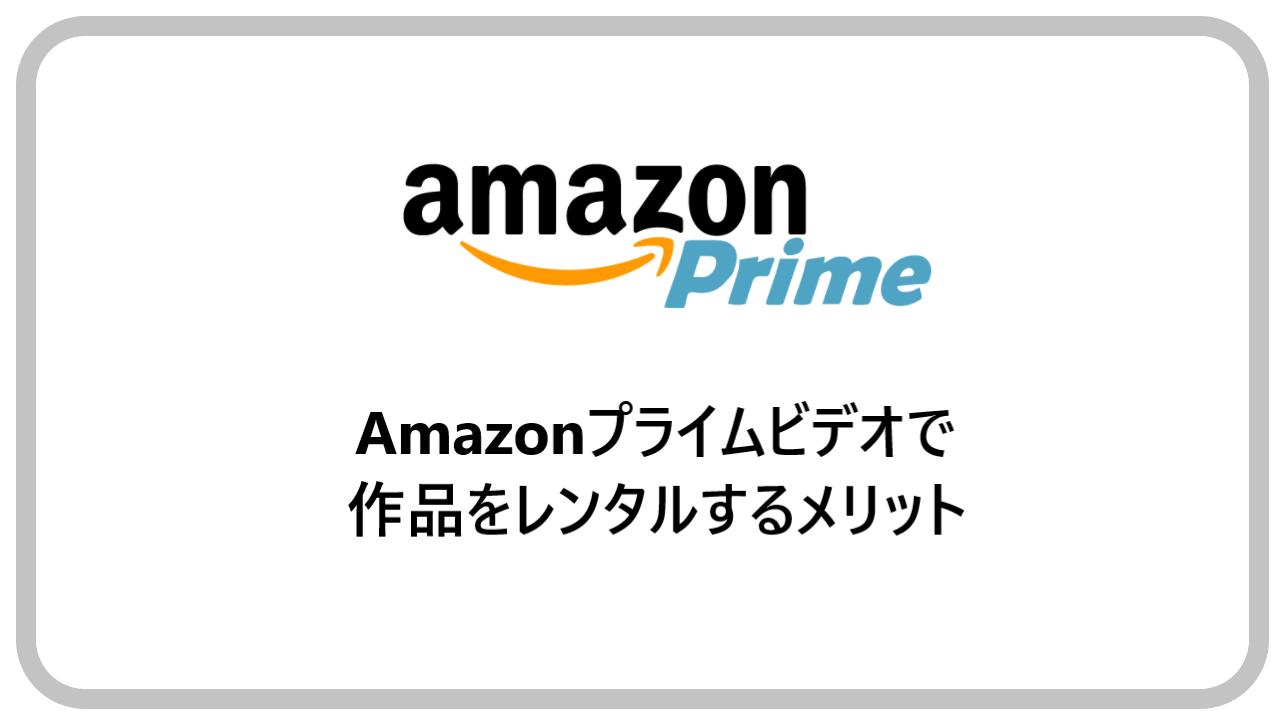 Amazonプライムビデオで作品をレンタルするメリット