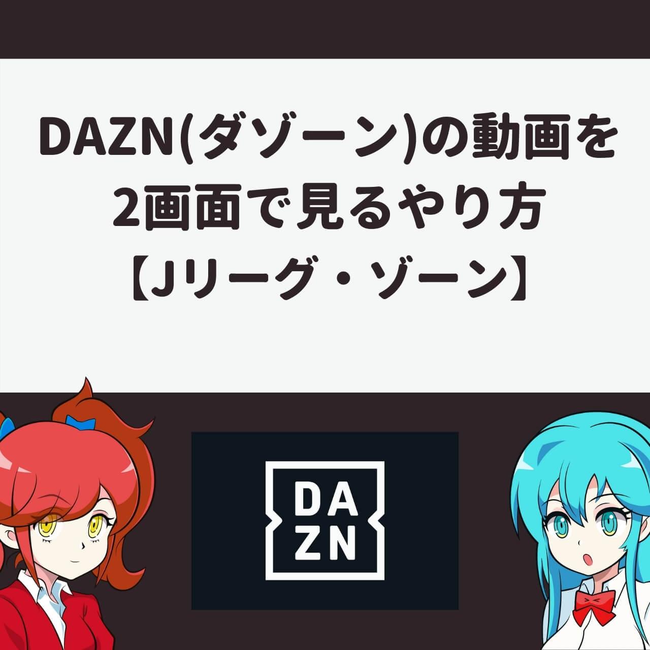 DAZN(ダゾーン)の動画を2画面で見るやり方【Jリーグ・ゾーン】