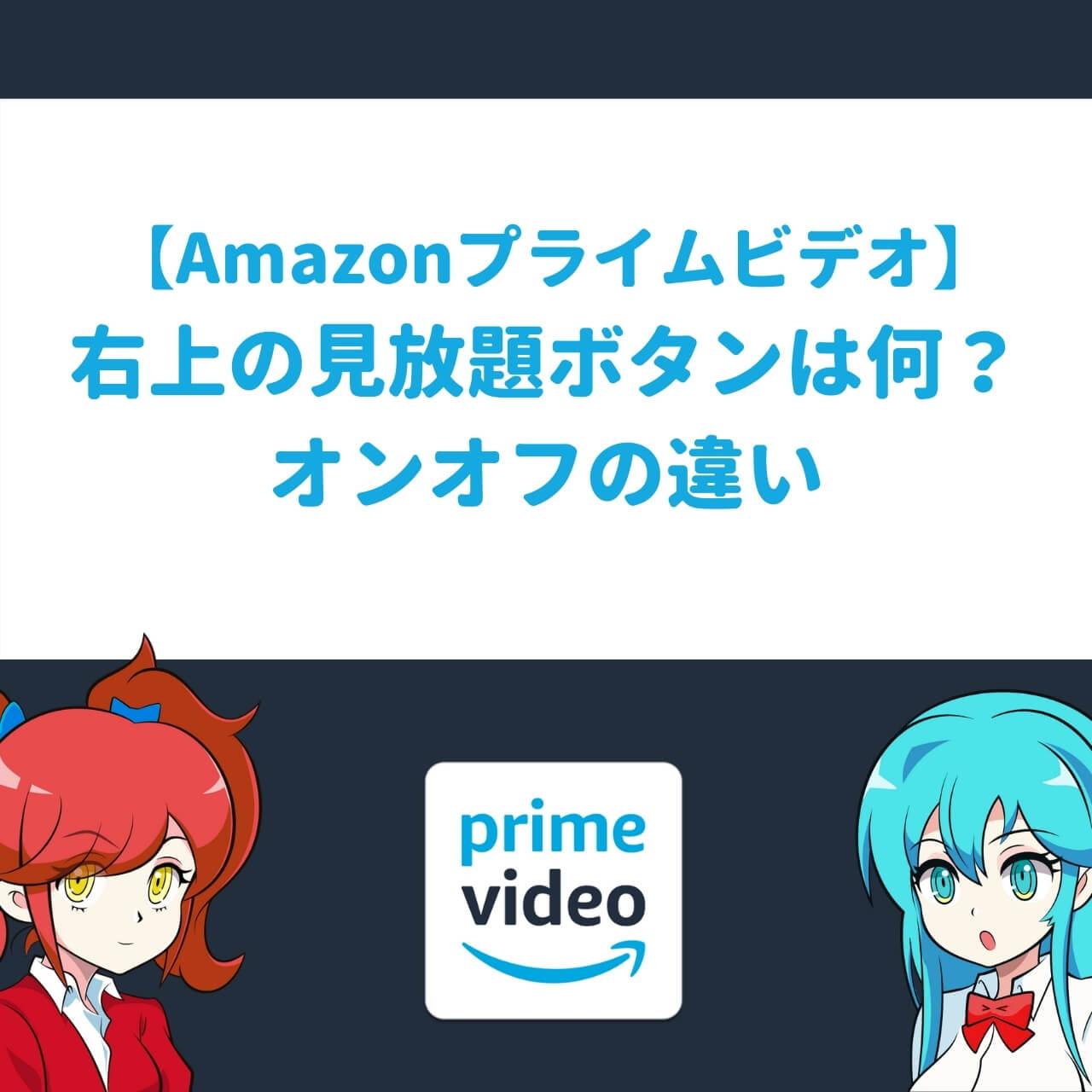 【Amazonプライムビデオ】右上の見放題ボタンは何?オンオフの違い