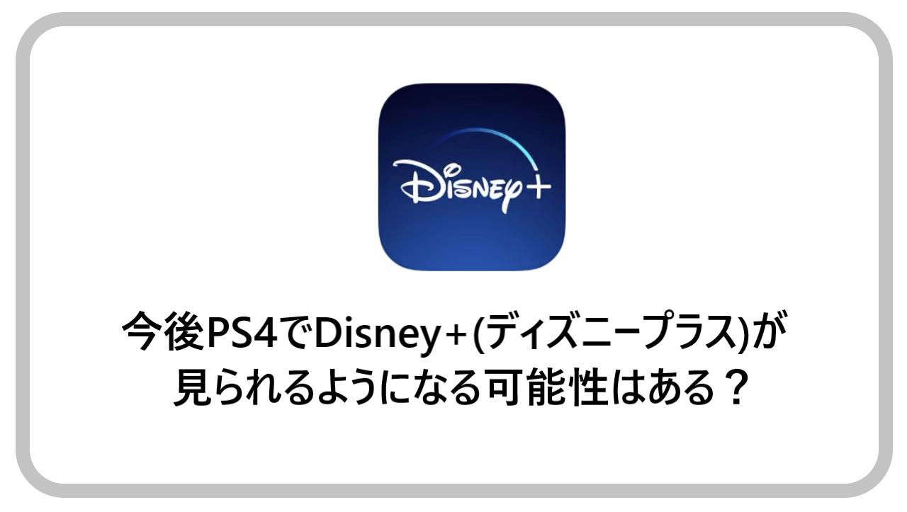今後PS4でDisney+(ディズニープラス)が見られるようになる可能性はある?