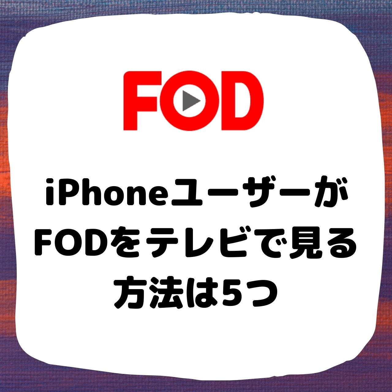 iPhoneユーザーがFODをテレビで見る方法は5つ