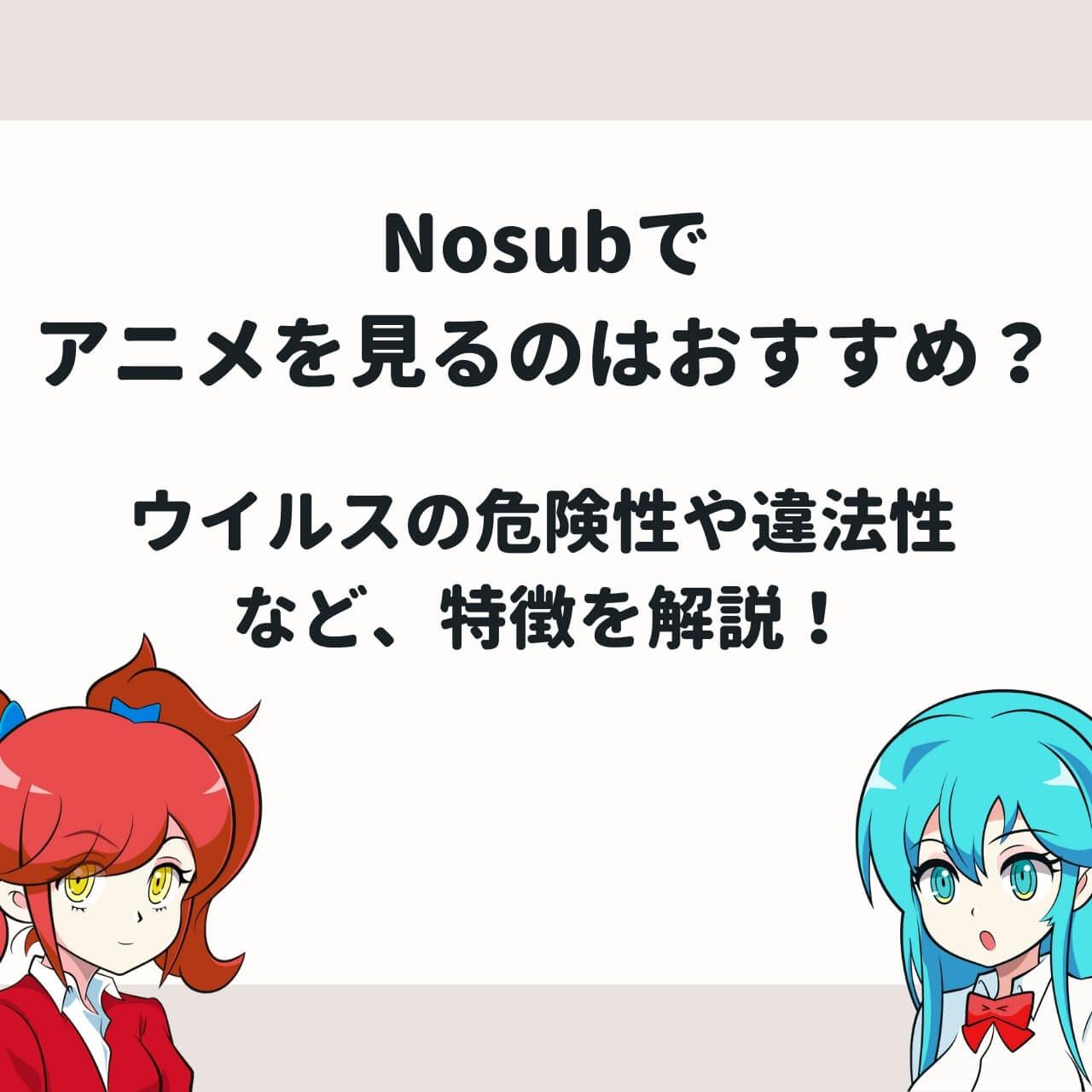 Nosubでアニメを見るのはおすすめ?ウイルスの危険性や違法性など、特徴を解説!
