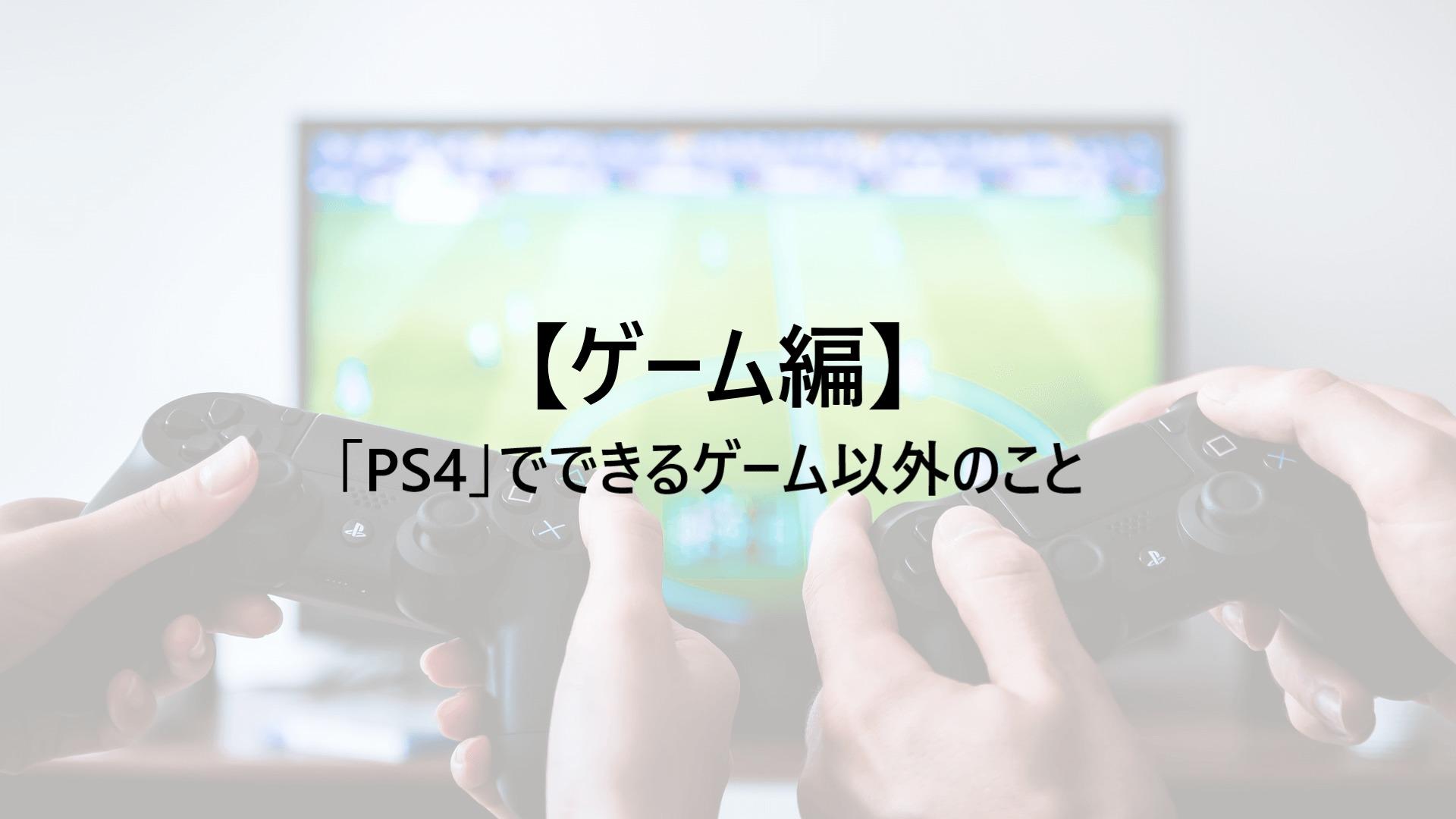 「PS4」でできるゲーム以外のこと【ゲーム編】