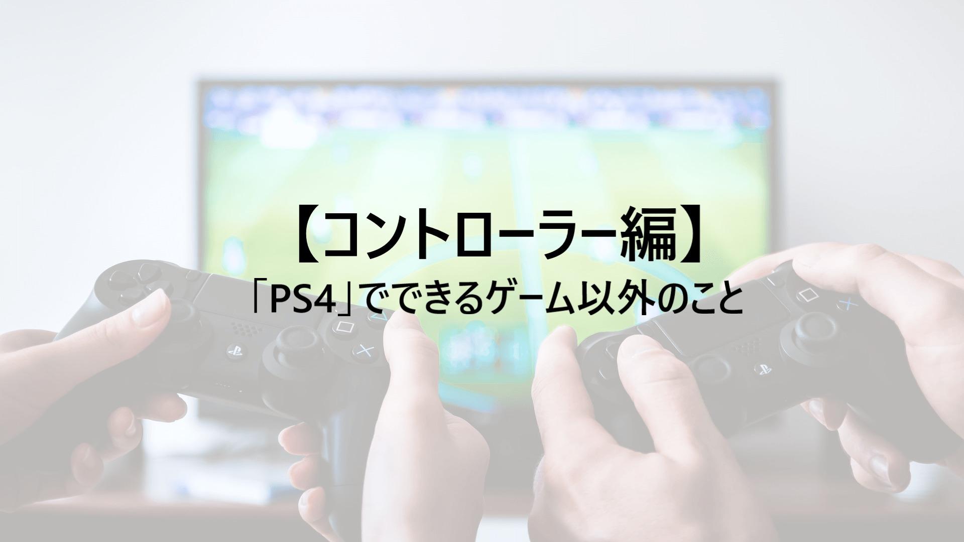 「PS4」でできるゲーム以外のこと【コントローラー編】