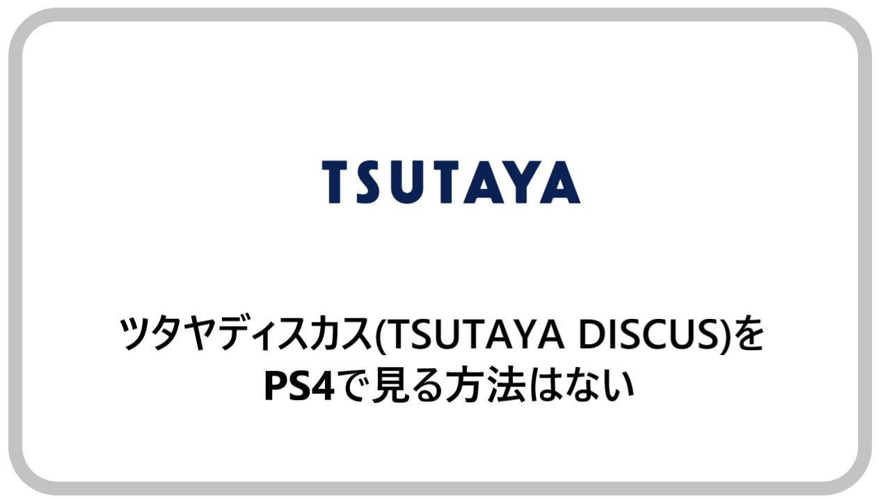 ツタヤディスカス(TSUTAYA DISCUS)をPS4で見る方法はない