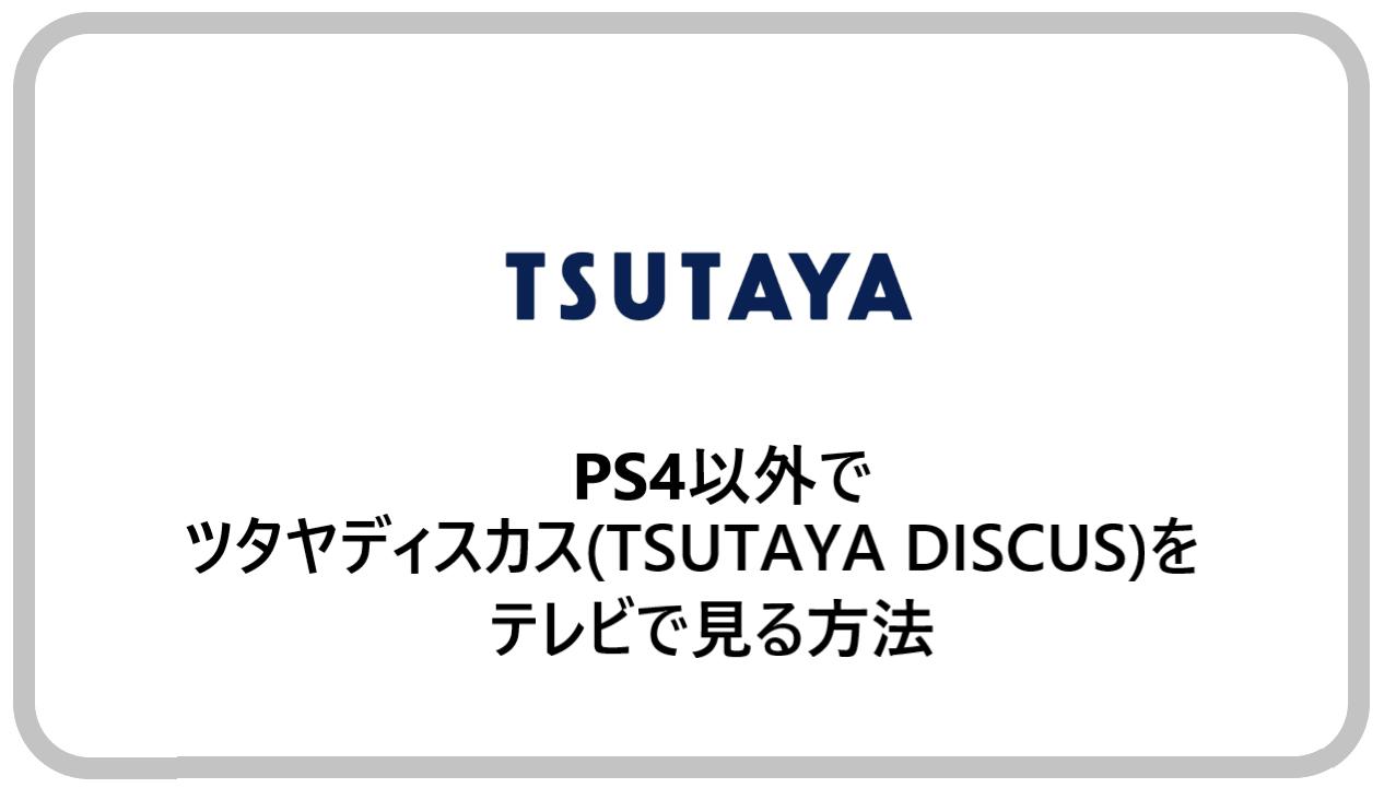 PS4以外でツタヤディスカス(TSUTAYA DISCUS)をテレビで見る方法