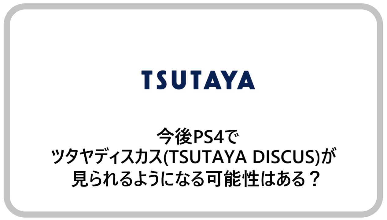 今後PS4でツタヤディスカス(TSUTAYA DISCUS)が見られるようになる可能性はある?
