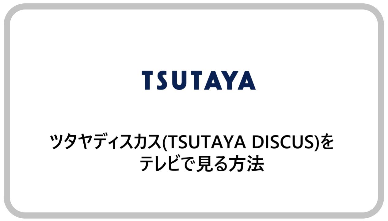 ツタヤディスカス(TSUTAYA DISCUS)をテレビで見る方法