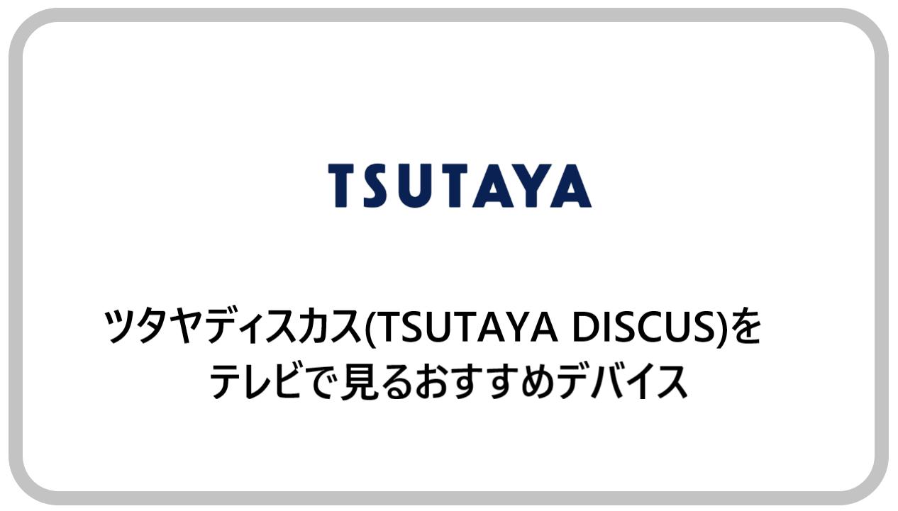 ツタヤディスカス(TSUTAYA DISCUS)をテレビで見るおすすめデバイス