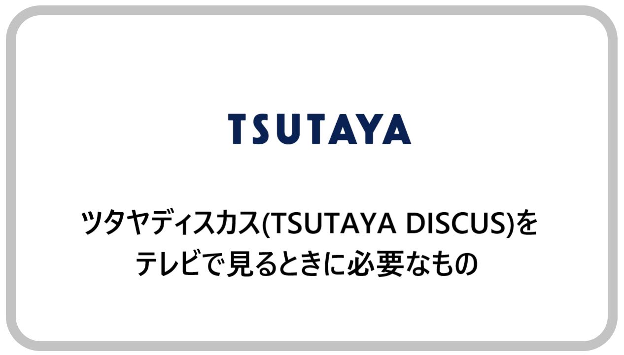 ツタヤディスカス(TSUTAYA DISCUS)をテレビで見るときに必要なもの