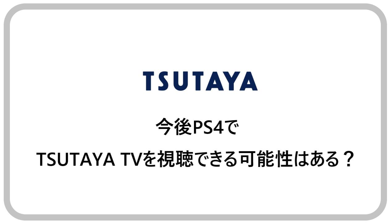 今後PS4でTSUTAYA TVを視聴できる可能性はある?