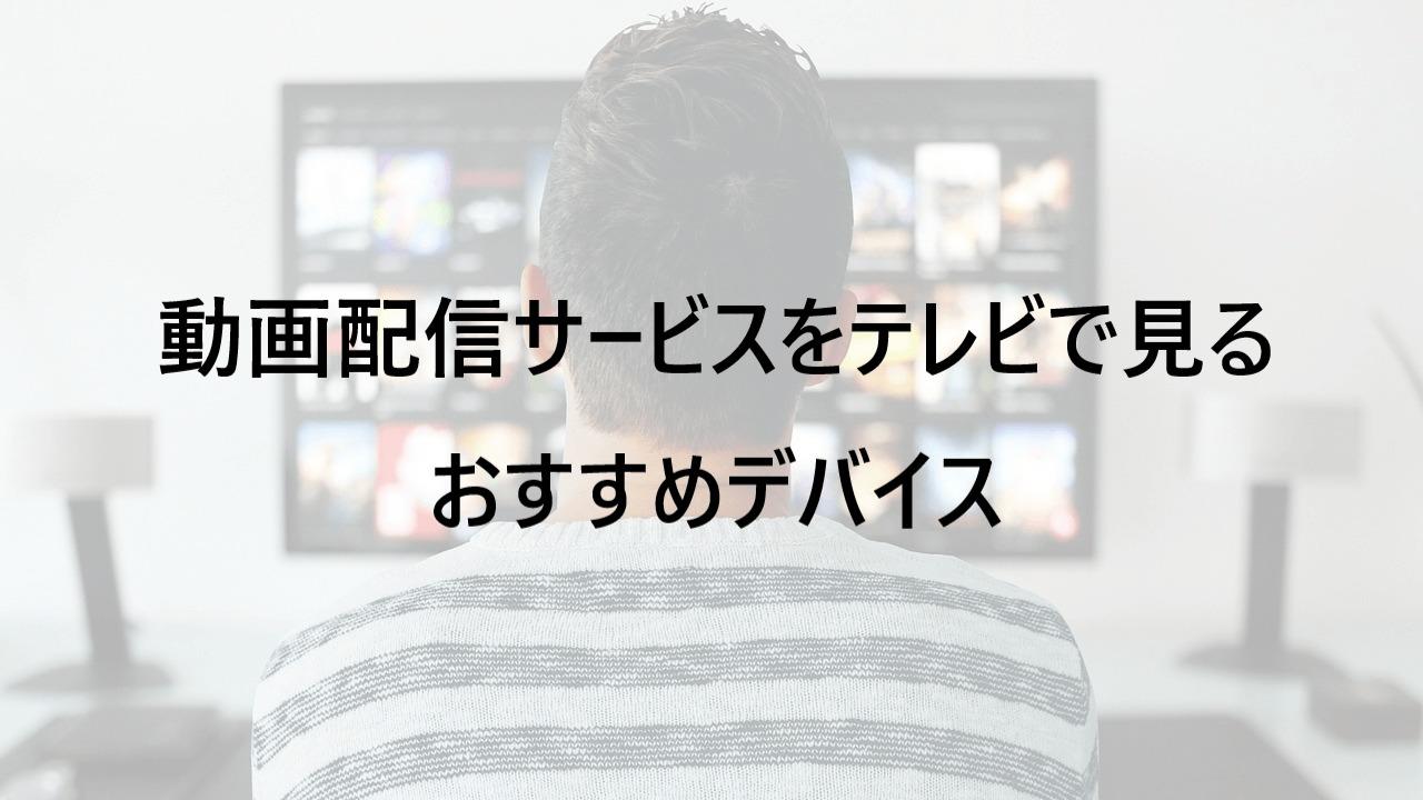 動画配信サービスをテレビで見るおすすめデバイス