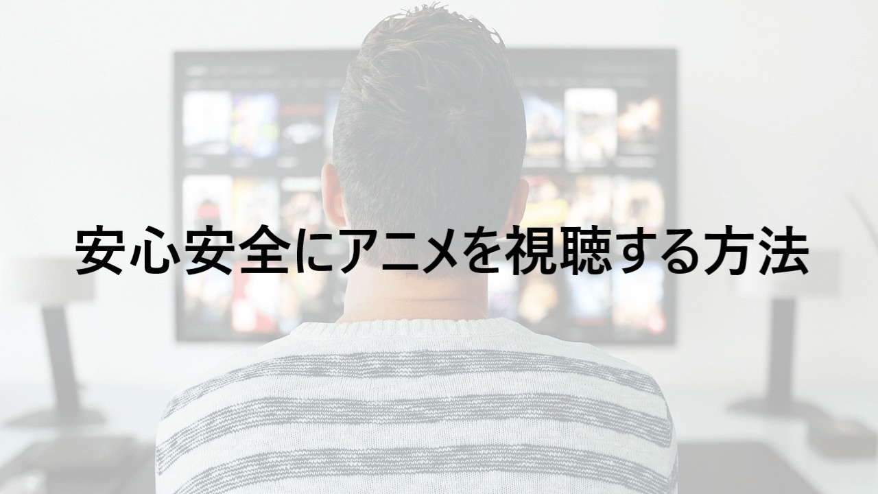 安心安全にアニメを視聴する方法