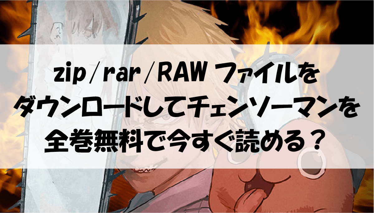 zip/rar/RAWファイルをダウンロードしてチェンソーマンを全巻無料で今すぐ読める?