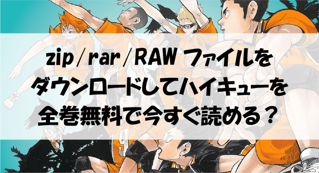 zip/rar/RAWファイルをダウンロードしてハイキューを全巻無料で今すぐ読める?